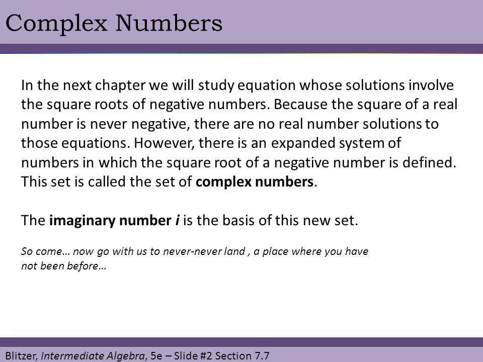 Blitzer, Intermediate Algebra, 5e – Slide #13 Section 7.7 Complex Numbers Multiplying Complex Numbers Because the product rule for radicals only applies to real numbers, multiplying radicands is incorrect.
