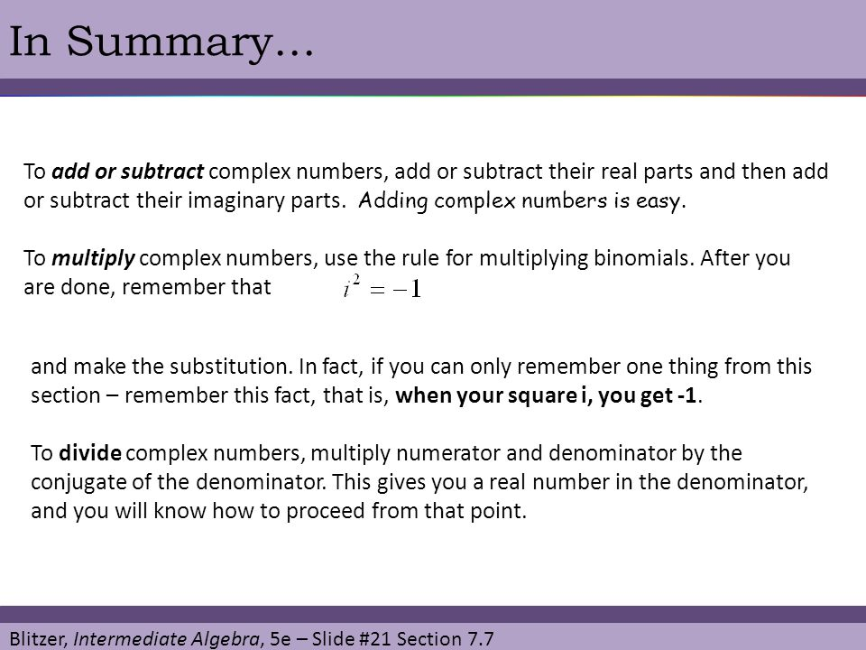 Blitzer, Intermediate Algebra, 5e – Slide #21 Section 7.7 In Summary… To add or subtract complex numbers, add or subtract their real parts and then ad