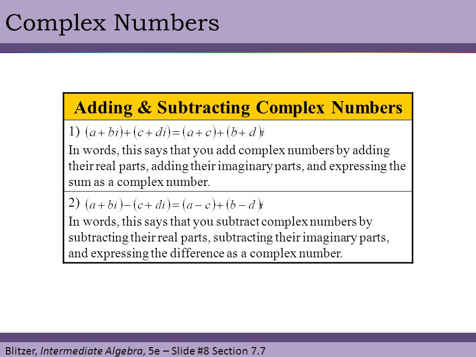 Blitzer, Intermediate Algebra, 5e – Slide #9 Section 7.7 Complex NumbersEXAMPLE Perform the indicated operations, writing the result in the form a + bi: (a) (-9 + 2i) – (-17 – 6i) (b) (-2 + 6i) + (4 - i).