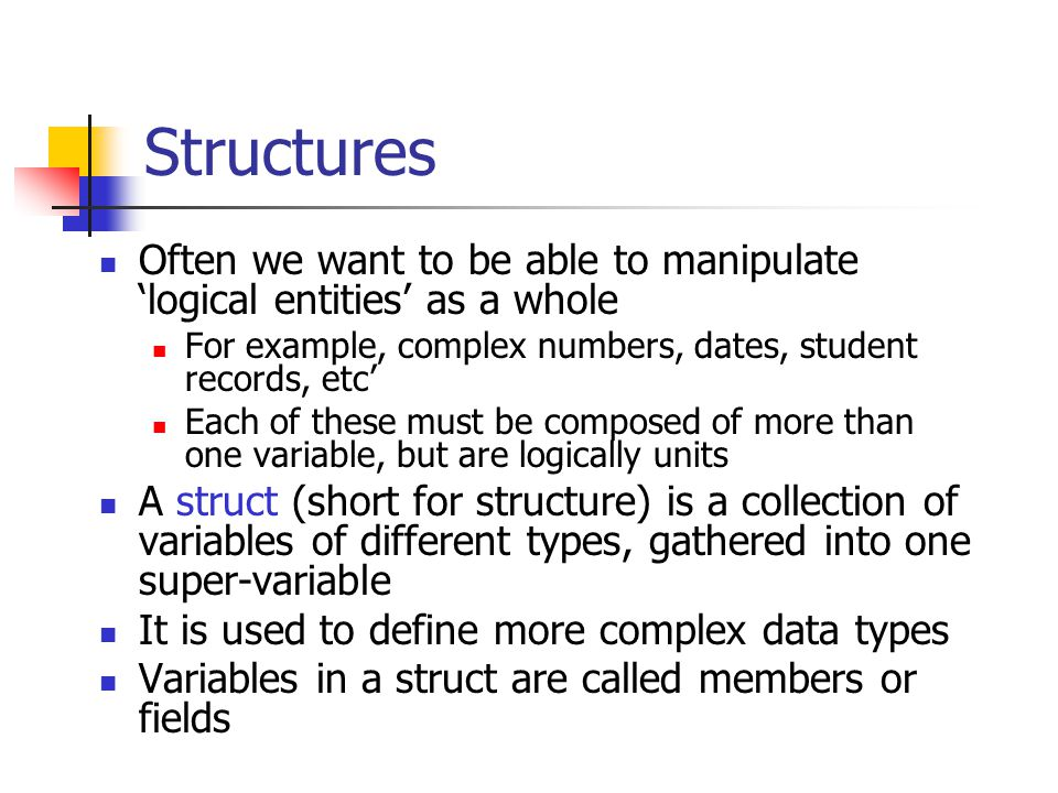 Structures Often we want to be able to manipulate logical entities as a whole For example, complex numbers, dates, student records, etc Each of these