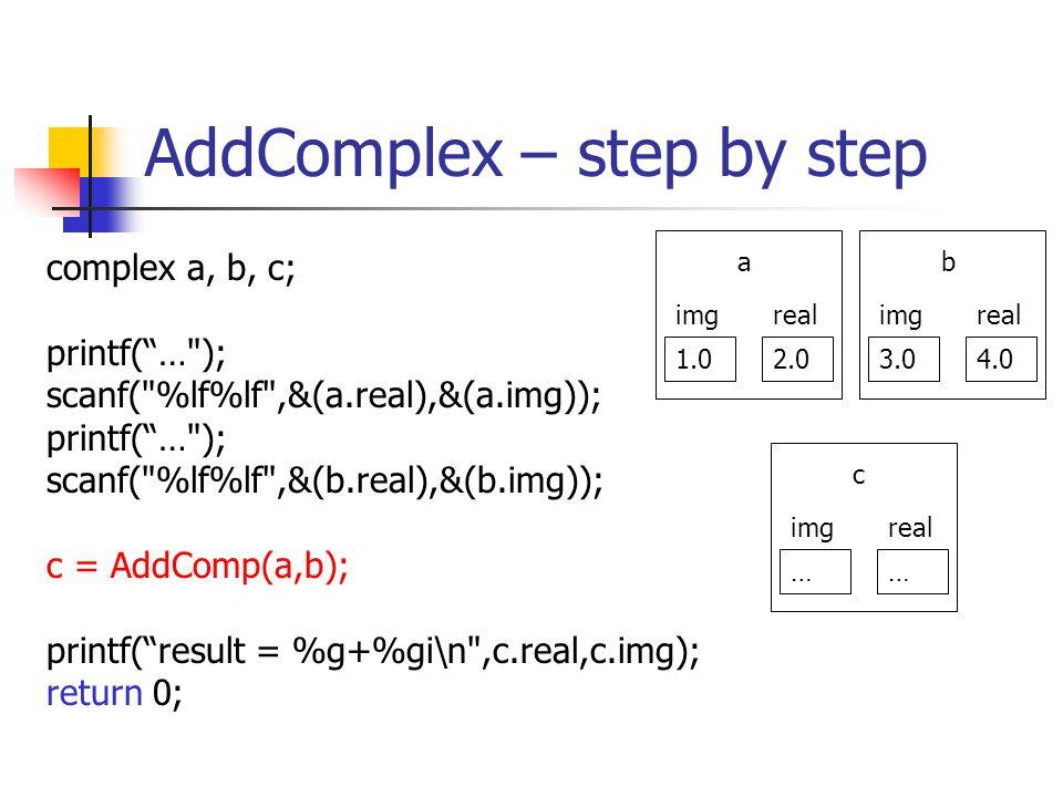 AddComplex – step by step complex a, b, c; printf(… ); scanf( %lf%lf ,&(a.real),&(a.img)); printf(… ); scanf( %lf%lf ,&(b.real),&(b.img)); c = AddComp(a,b); printf(result = %g+%gi\n ,c.real,c.img); return 0; 1.02.0 realimg a 3.04.0 realimg b …… realimg c
