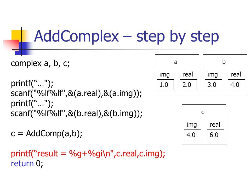 AddComplex – step by step complex a, b, c; printf(… ); scanf( %lf%lf ,&(a.real),&(a.img)); printf(… ); scanf( %lf%lf ,&(b.real),&(b.img)); c = AddComp(a,b); printf(result = %g+%gi\n ,c.real,c.img); return 0; 1.02.0 realimg a 3.04.0 realimg b 4.06.0 realimg c