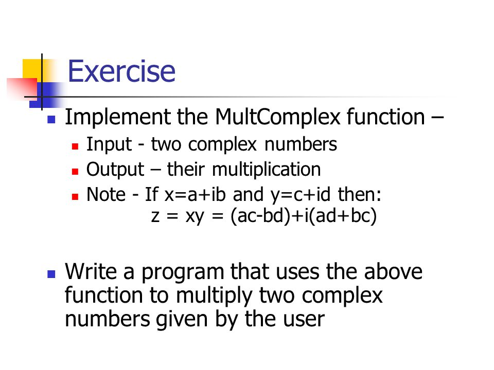 Exercise Implement the MultComplex function – Input - two complex numbers Output – their multiplication Note - If x=a+ib and y=c+id then: z = xy = (ac-bd)+i(ad+bc) Write a program that uses the above function to multiply two complex numbers given by the user