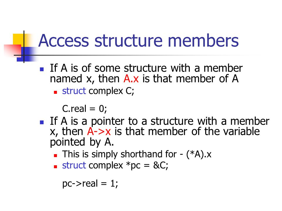 Access structure members If A is of some structure with a member named x, then A.x is that member of A struct complex C; C.real = 0; If A is a pointer