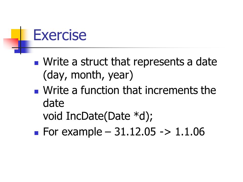 Exercise Write a struct that represents a date (day, month, year) Write a function that increments the date void IncDate(Date *d); For example – 31.12