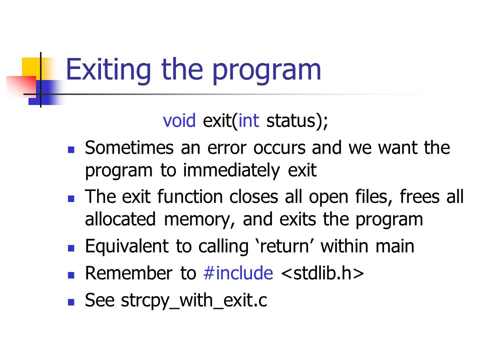 Exiting the program void exit(int status); Sometimes an error occurs and we want the program to immediately exit The exit function closes all open fil