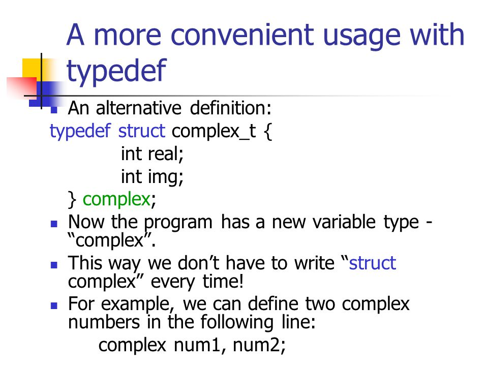 A more convenient usage with typedef An alternative definition: typedef struct complex_t { int real; int img; } complex; Now the program has a new variable type - complex.