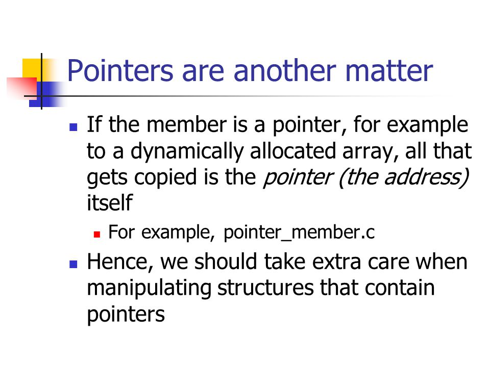Pointers are another matter If the member is a pointer, for example to a dynamically allocated array, all that gets copied is the pointer (the address