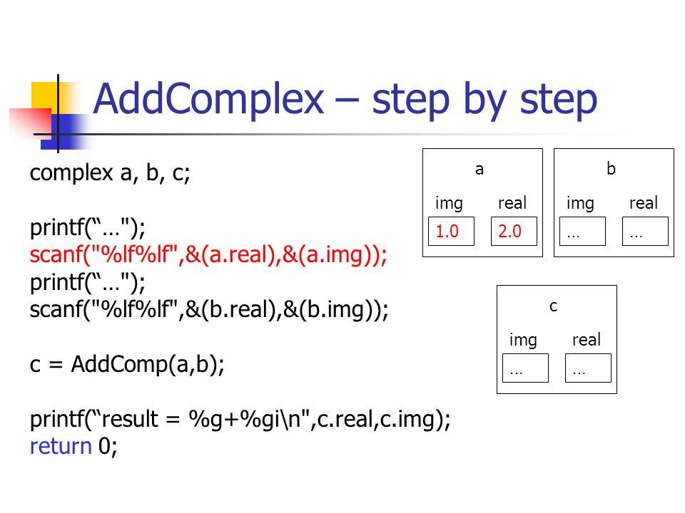 AddComplex – step by step complex a, b, c; printf(… ); scanf( %lf%lf ,&(a.real),&(a.img)); printf(… ); scanf( %lf%lf ,&(b.real),&(b.img)); c = AddComp(a,b); printf(result = %g+%gi\n ,c.real,c.img); return 0; 1.02.0 realimg a …… realimg b …… realimg c