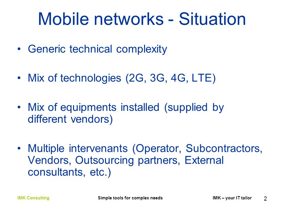 2 Mobile networks - Situation Generic technical complexity Mix of technologies (2G, 3G, 4G, LTE) Mix of equipments installed (supplied by different vendors) Multiple intervenants (Operator, Subcontractors, Vendors, Outsourcing partners, External consultants, etc.) IMK Consulting Simple tools for complex needs IMK – your IT tailor
