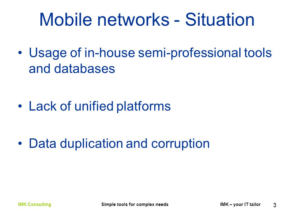 3 Mobile networks - Situation Usage of in-house semi-professional tools and databases Lack of unified platforms Data duplication and corruption IMK Consulting Simple tools for complex needs IMK – your IT tailor