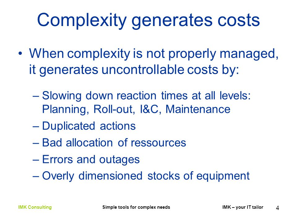 4 Complexity generates costs When complexity is not properly managed, it generates uncontrollable costs by: –Slowing down reaction times at all levels: Planning, Roll-out, I&C, Maintenance –Duplicated actions –Bad allocation of ressources –Errors and outages –Overly dimensioned stocks of equipment IMK Consulting Simple tools for complex needs IMK – your IT tailor