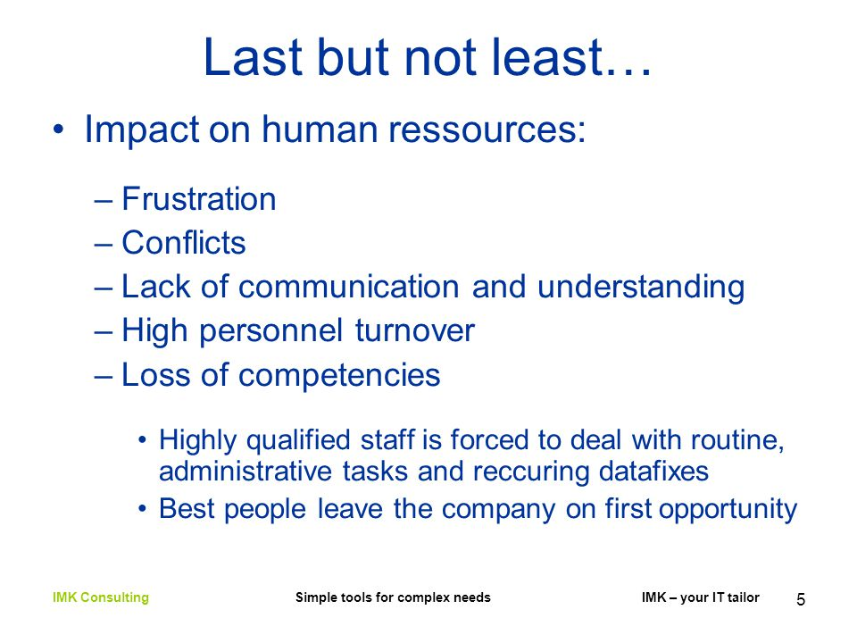 5 Last but not least… Impact on human ressources: –Frustration –Conflicts –Lack of communication and understanding –High personnel turnover –Loss of competencies Highly qualified staff is forced to deal with routine, administrative tasks and reccuring datafixes Best people leave the company on first opportunity IMK Consulting Simple tools for complex needs IMK – your IT tailor