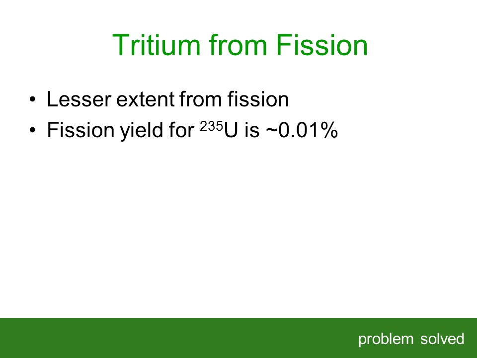 Tritium from Fission problem solved HELPING OUR CLIENTS SOLVE COMPLEX PROBLEMS Lesser extent from fission Fission yield for 235 U is ~0.01%