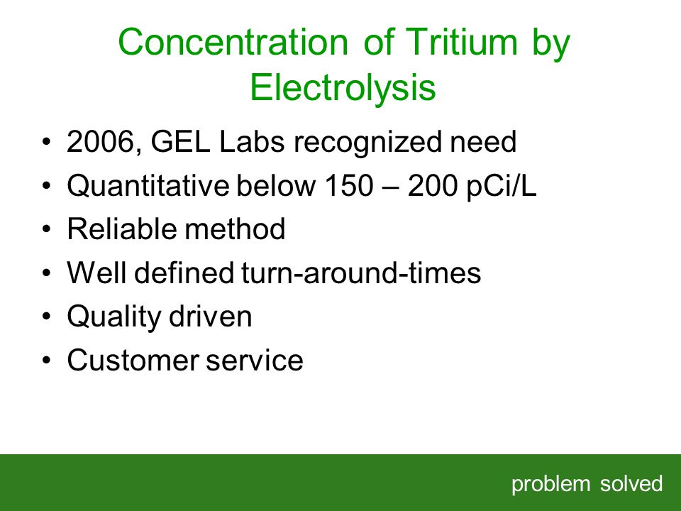 Concentration of Tritium by Electrolysis problem solved HELPING OUR CLIENTS SOLVE COMPLEX PROBLEMS 2006, GEL Labs recognized need Quantitative below 150 – 200 pCi/L Reliable method Well defined turn-around-times Quality driven Customer service