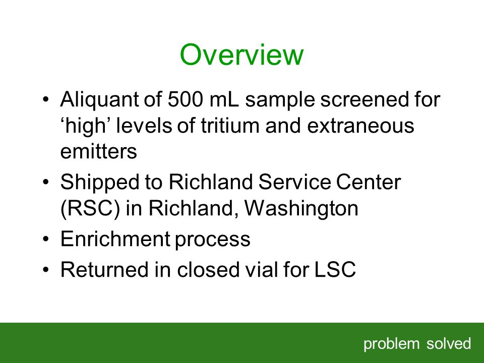 Overview problem solved HELPING OUR CLIENTS SOLVE COMPLEX PROBLEMS Aliquant of 500 mL sample screened for high levels of tritium and extraneous emitte