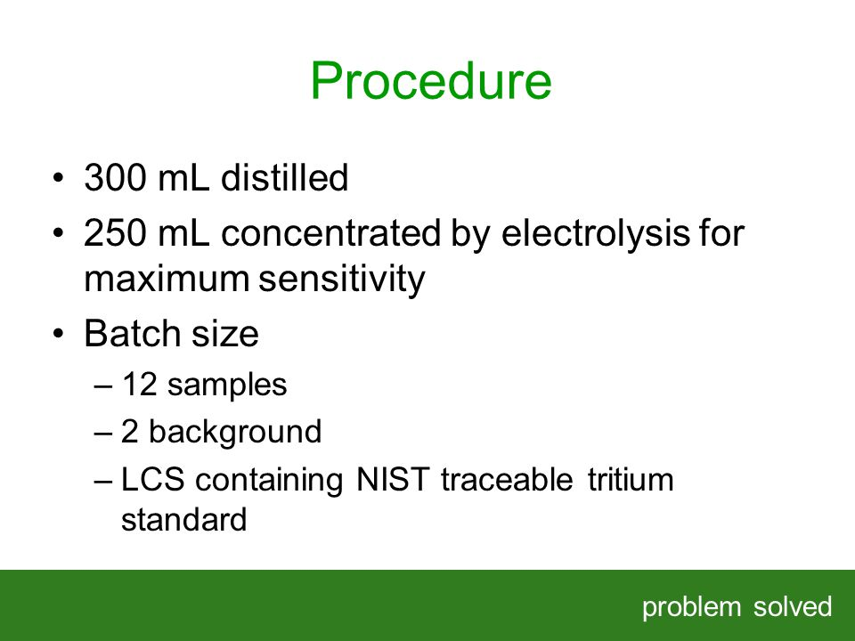 Procedure problem solved HELPING OUR CLIENTS SOLVE COMPLEX PROBLEMS 300 mL distilled 250 mL concentrated by electrolysis for maximum sensitivity Batch size –12 samples –2 background –LCS containing NIST traceable tritium standard