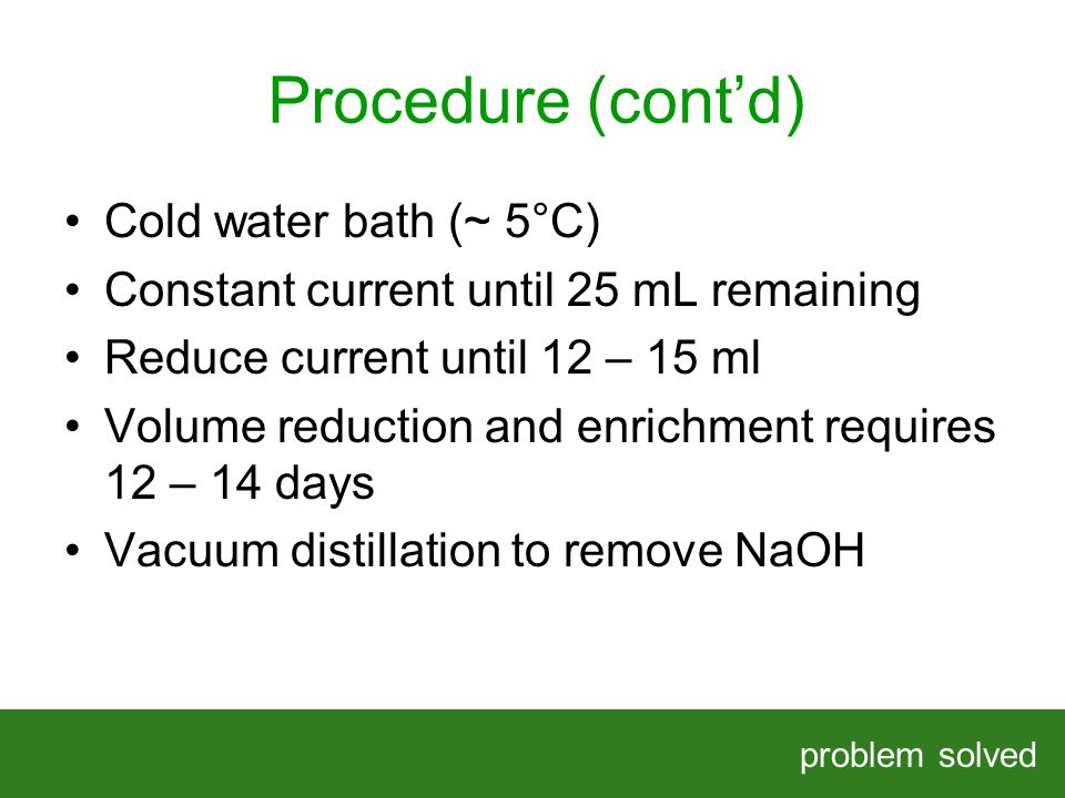 Procedure (contd) problem solved HELPING OUR CLIENTS SOLVE COMPLEX PROBLEMS Cold water bath (~ 5°C) Constant current until 25 mL remaining Reduce current until 12 – 15 ml Volume reduction and enrichment requires 12 – 14 days Vacuum distillation to remove NaOH