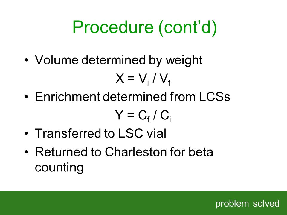 Procedure (contd) problem solved HELPING OUR CLIENTS SOLVE COMPLEX PROBLEMS Volume determined by weight X = V i / V f Enrichment determined from LCSs Y = C f / C i Transferred to LSC vial Returned to Charleston for beta counting