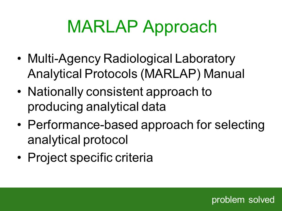 MARLAP Approach problem solved HELPING OUR CLIENTS SOLVE COMPLEX PROBLEMS Multi-Agency Radiological Laboratory Analytical Protocols (MARLAP) Manual Nationally consistent approach to producing analytical data Performance-based approach for selecting analytical protocol Project specific criteria