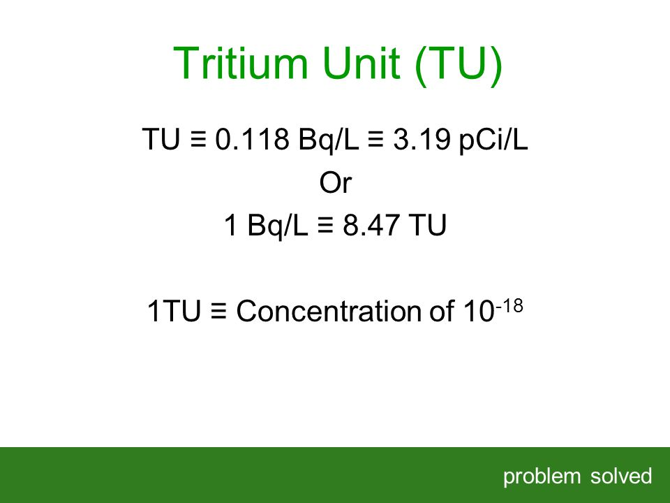 Tritium Unit (TU) problem solved HELPING OUR CLIENTS SOLVE COMPLEX PROBLEMS TU Bq/L 3.19 pCi/L Or 1 Bq/L 8.47 TU 1TU Concentration of