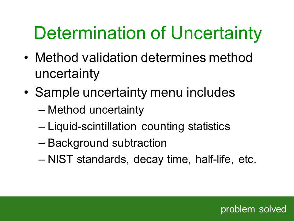Determination of Uncertainty problem solved HELPING OUR CLIENTS SOLVE COMPLEX PROBLEMS Method validation determines method uncertainty Sample uncertainty menu includes –Method uncertainty –Liquid-scintillation counting statistics –Background subtraction –NIST standards, decay time, half-life, etc.