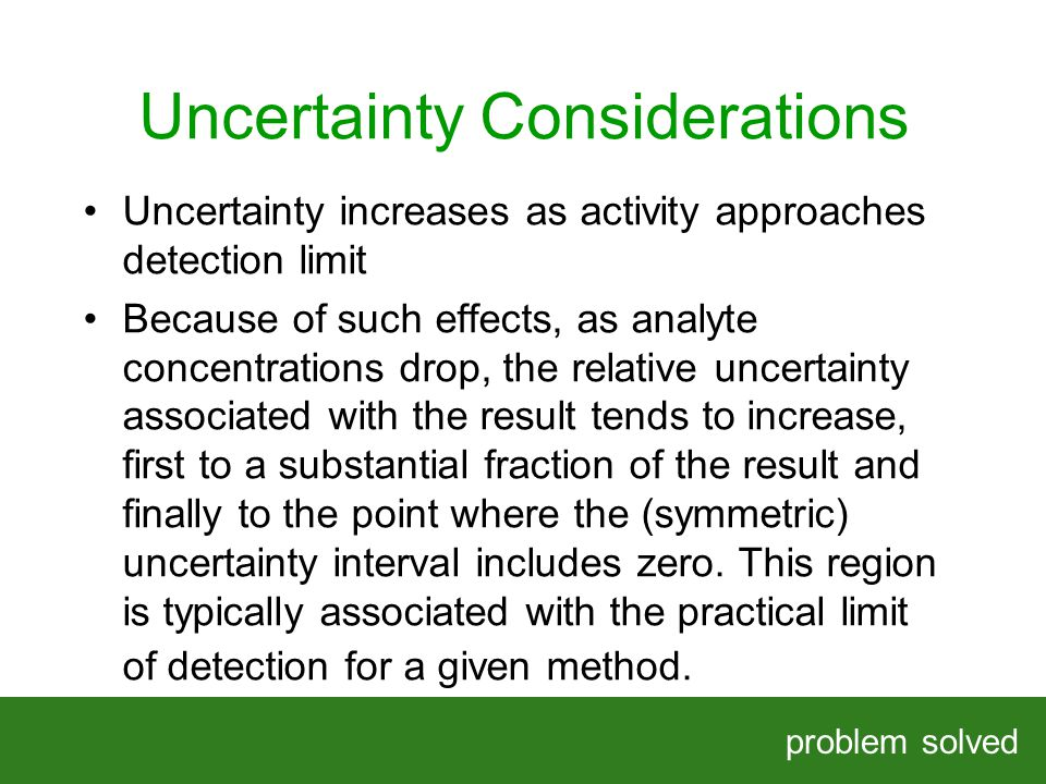 Uncertainty Considerations problem solved HELPING OUR CLIENTS SOLVE COMPLEX PROBLEMS Uncertainty increases as activity approaches detection limit Because of such effects, as analyte concentrations drop, the relative uncertainty associated with the result tends to increase, first to a substantial fraction of the result and finally to the point where the (symmetric) uncertainty interval includes zero.