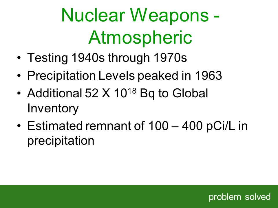 Nuclear Weapons - Atmospheric problem solved HELPING OUR CLIENTS SOLVE COMPLEX PROBLEMS Testing 1940s through 1970s Precipitation Levels peaked in 1963 Additional 52 X Bq to Global Inventory Estimated remnant of 100 – 400 pCi/L in precipitation