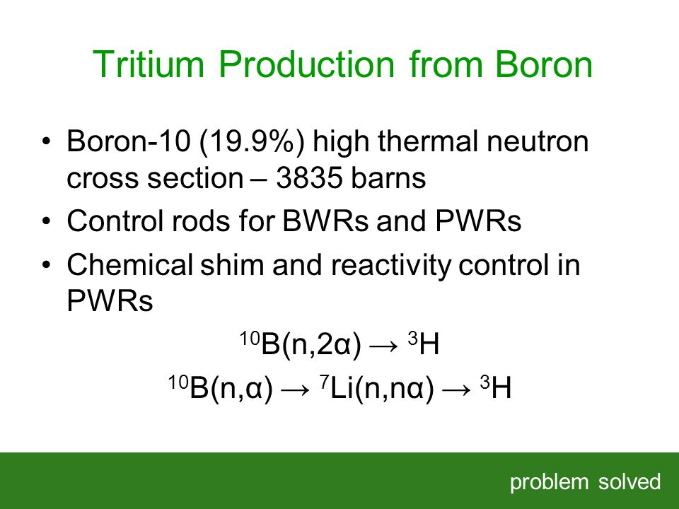 Tritium Production from Boron problem solved HELPING OUR CLIENTS SOLVE COMPLEX PROBLEMS Boron-10 (19.9%) high thermal neutron cross section – 3835 bar