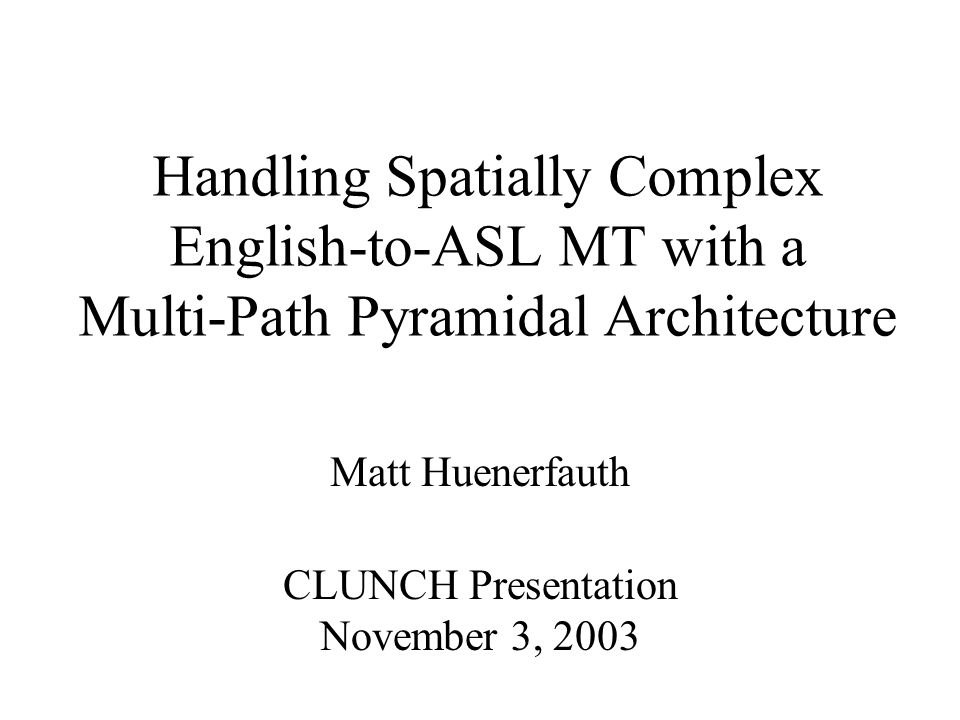 Handling Spatially Complex English-to-ASL MT with a Multi-Path Pyramidal Architecture Matt Huenerfauth CLUNCH Presentation November 3, 2003