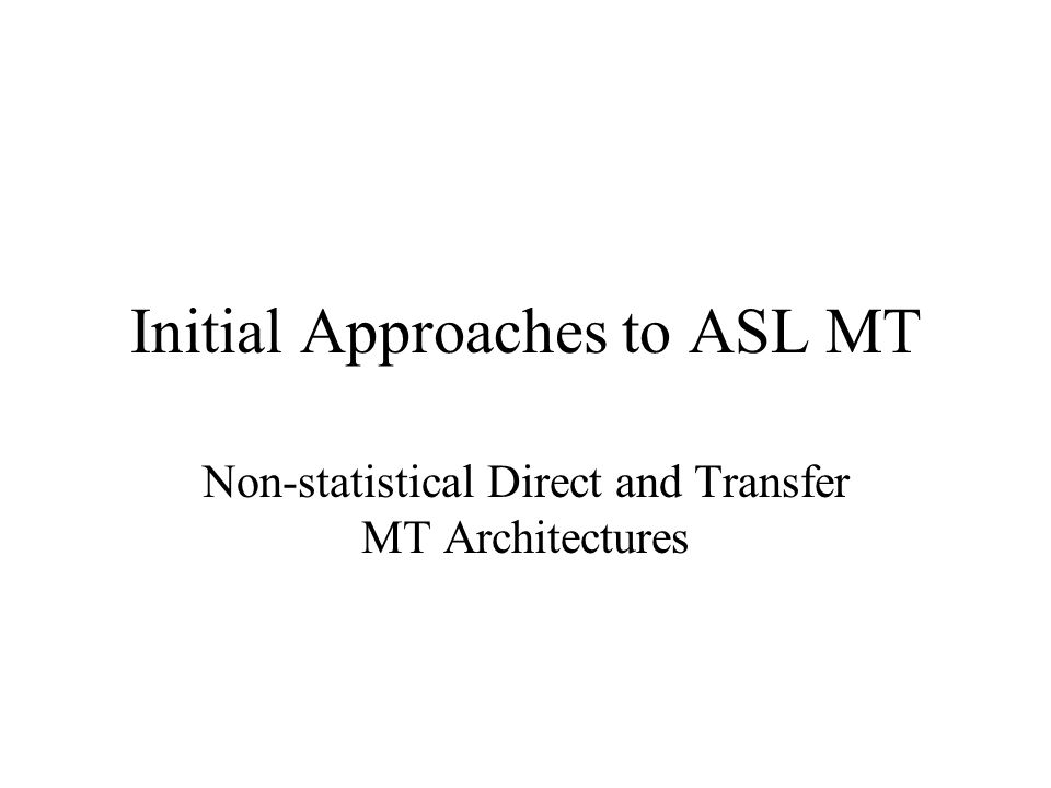Initial Approaches to ASL MT Non-statistical Direct and Transfer MT Architectures