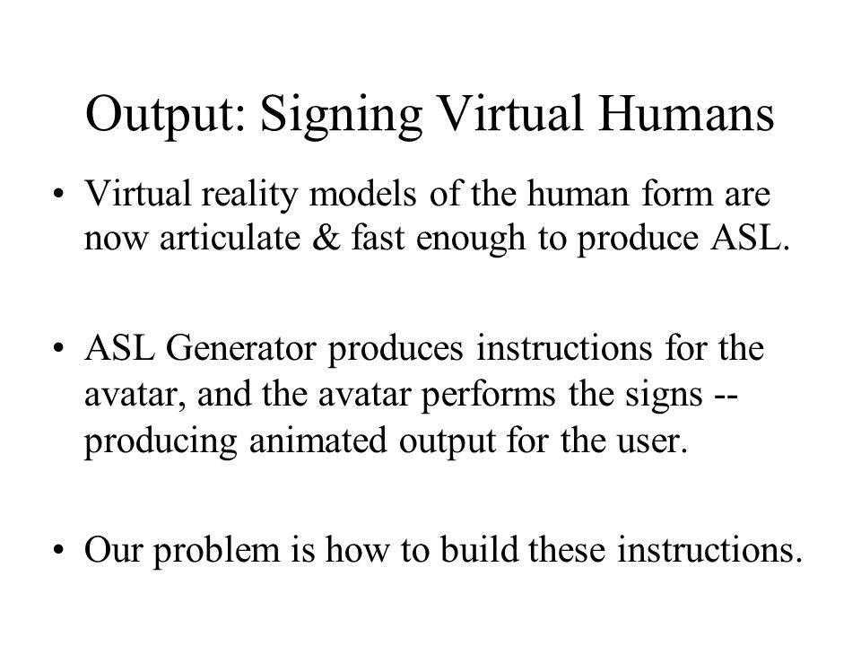 Output: Signing Virtual Humans Virtual reality models of the human form are now articulate & fast enough to produce ASL.