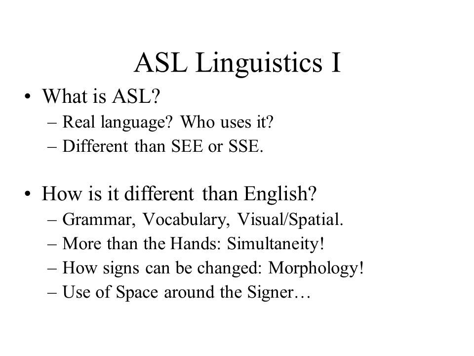 ASL Linguistics I What is ASL. –Real language. Who uses it.