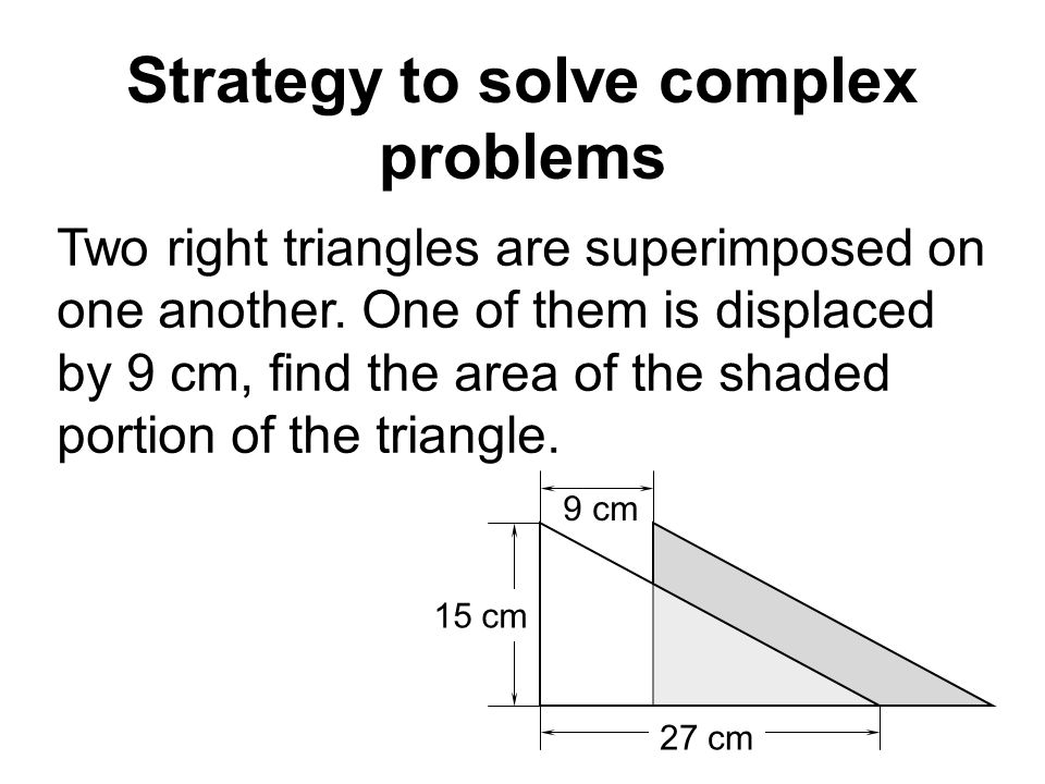 9 cm Strategy to solve complex problems Two right triangles are superimposed on one another.