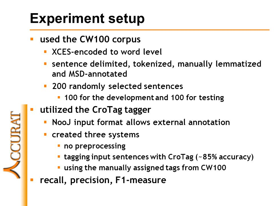 Experiment setup used the CW100 corpus XCES-encoded to word level sentence delimited, tokenized, manually lemmatized and MSD-annotated 200 randomly selected sentences 100 for the development and 100 for testing utilized the CroTag tagger NooJ input format allows external annotation created three systems no preprocessing tagging input sentences with CroTag (~85% accuracy) using the manually assigned tags from CW100 recall, precision, F1-measure