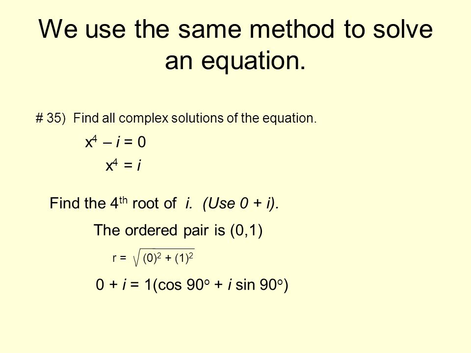 We use the same method to solve an equation. # 35) Find all complex solutions of the equation. x 4 – i = 0 x 4 = i Find the 4 th root of i. (Use 0 + i
