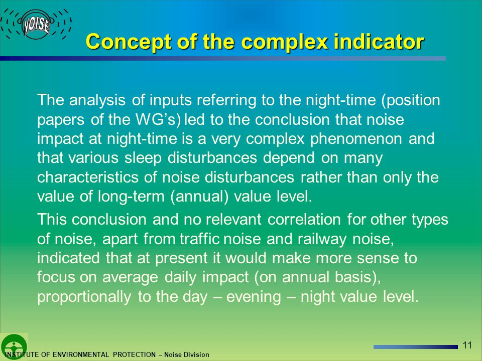 11 INSTITUTE OF ENVIRONMENTAL PROTECTION – Noise Division Concept of the complex indicator The analysis of inputs referring to the night-time (position papers of the WGs) led to the conclusion that noise impact at night-time is a very complex phenomenon and that various sleep disturbances depend on many characteristics of noise disturbances rather than only the value of long-term (annual) value level.