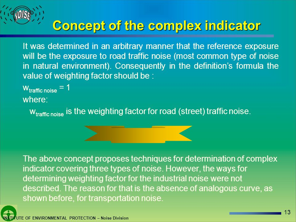 13 INSTITUTE OF ENVIRONMENTAL PROTECTION – Noise Division Concept of the complex indicator It was determined in an arbitrary manner that the reference exposure will be the exposure to road traffic noise (most common type of noise in natural environment).
