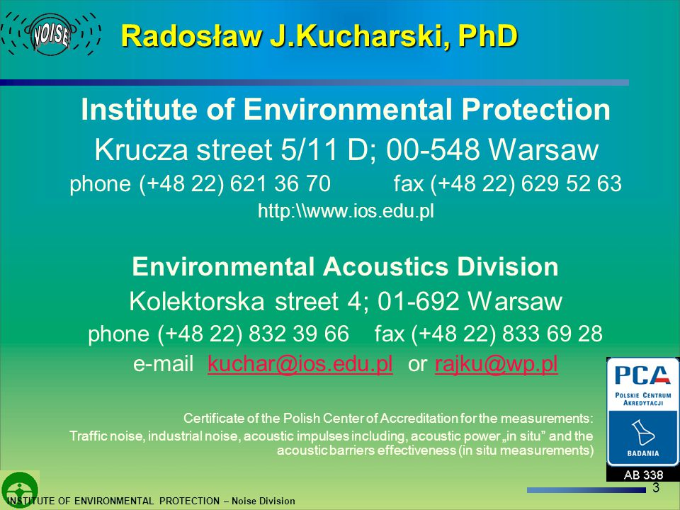3 INSTITUTE OF ENVIRONMENTAL PROTECTION – Noise Division Radosław J.Kucharski, PhD Institute of Environmental Protection Krucza street 5/11 D; Warsaw phone (+48 22) fax (+48 22) Environmental Acoustics Division Kolektorska street 4; Warsaw phone (+48 22) fax (+48 22) or Certificate of the Polish Center of Accreditation for the measurements: Traffic noise, industrial noise, acoustic impulses including, acoustic power in situ and the acoustic barriers effectiveness (in situ measurements)