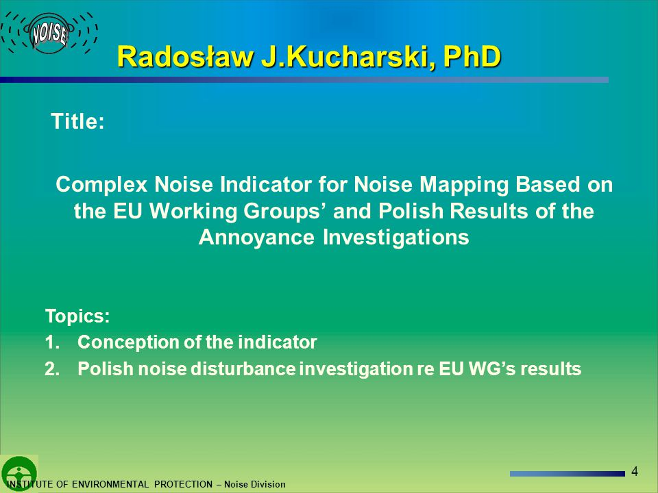 4 INSTITUTE OF ENVIRONMENTAL PROTECTION – Noise Division Radosław J.Kucharski, PhD Title: Complex Noise Indicator for Noise Mapping Based on the EU Working Groups and Polish Results of the Annoyance Investigations Topics: 1.Conception of the indicator 2.Polish noise disturbance investigation re EU WGs results