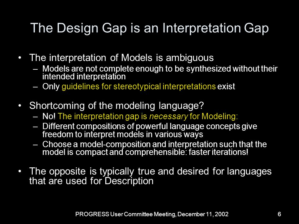 PROGRESS User Committee Meeting, December 11, 20027 Conclusions Analysis of new conceptual solutions requires Modeling before Description We cannot afford to use only existing system-level synthesis methods Differences between Modeling and Description cause an interpretation gap that –differs from system-level synthesis gap –is fundamental, language-independent, yet desired for Modeling.