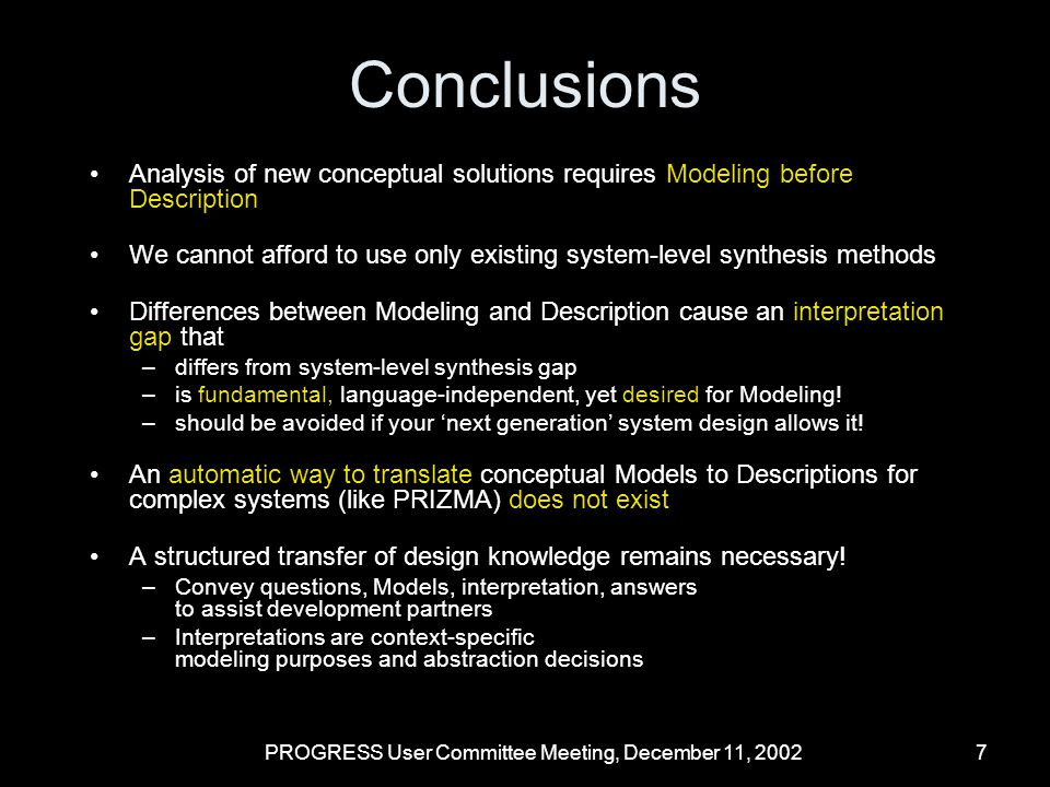 PROGRESS User Committee Meeting, December 11, 20028 Current and Future Work Design Patterns: OO-Software world Document a recognizable design strategy –Yielded good implementations in the past –Recognized by experienced designers –Find satisfying solutions under changing requirements Describe Modeling patterns using a template –Name, applicability, consequences, examples of use, stereotypical interpretation Assess usability of Modeling patterns –Are they a sufficient vehicle.