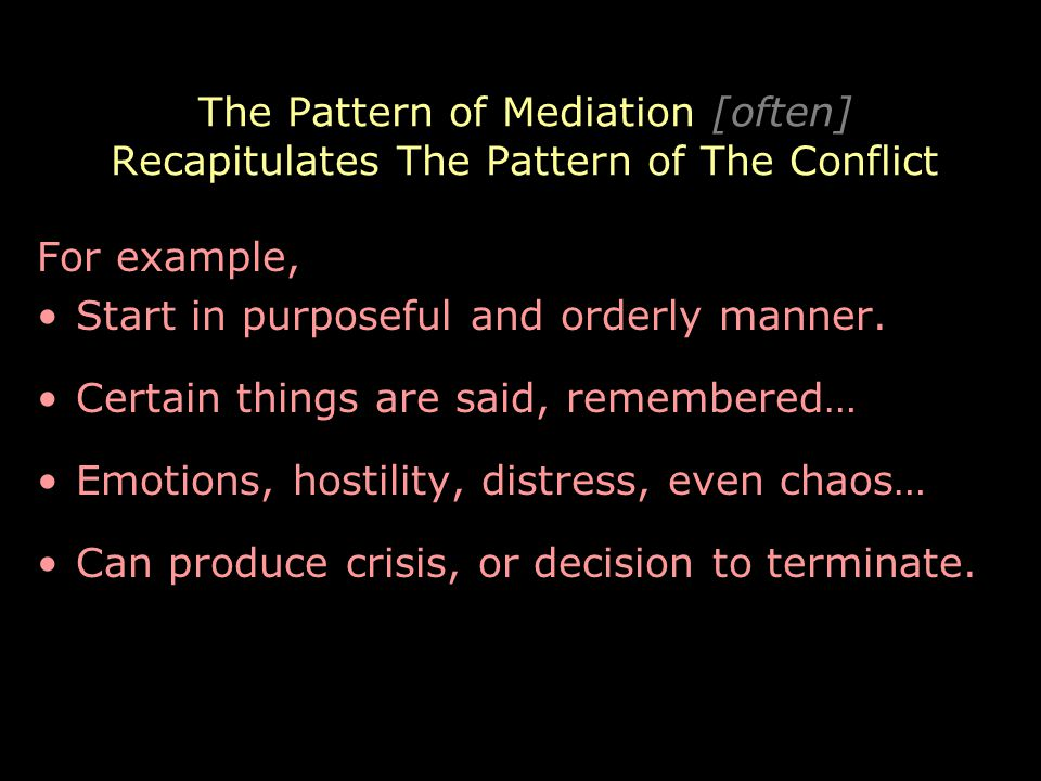 The Pattern of Mediation [often] Recapitulates The Pattern of The Conflict For example, Start in purposeful and orderly manner.