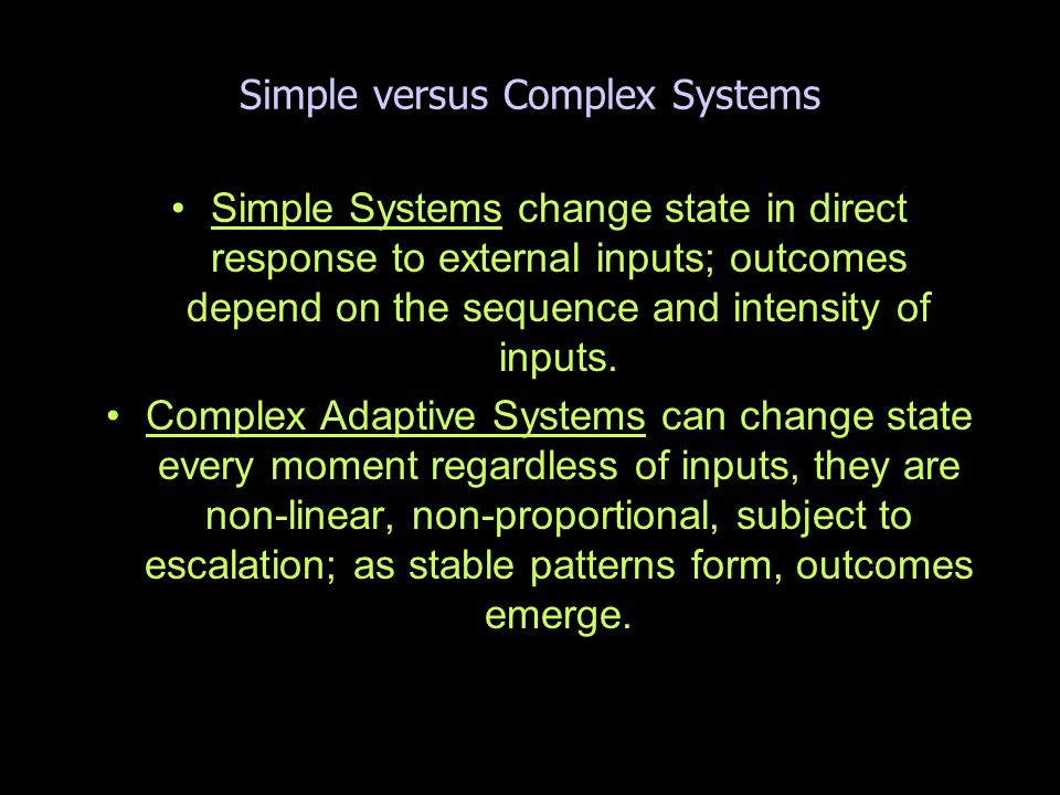 Simple versus Complex Systems Simple Systems change state in direct response to external inputs; outcomes depend on the sequence and intensity of inputs.