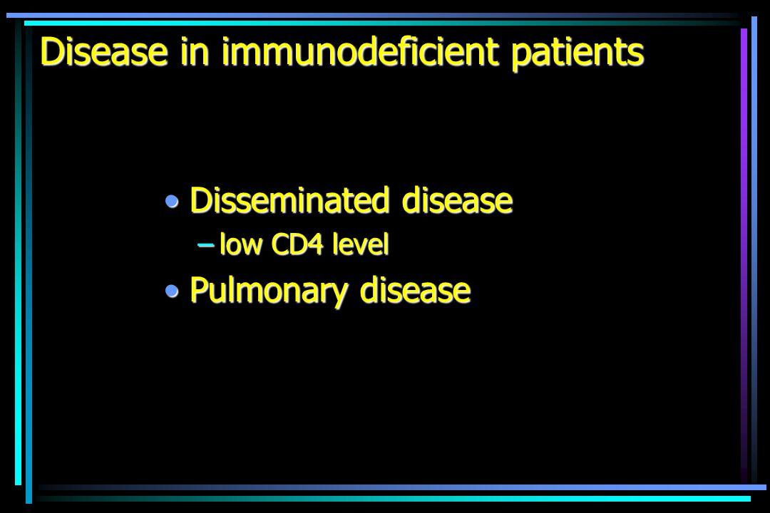Disease in immunodeficient patients Disseminated diseaseDisseminated disease –low CD4 level Pulmonary diseasePulmonary disease