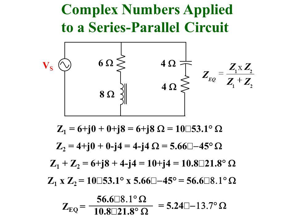 Complex Numbers Applied to a Series-Parallel Circuit VSVS 6 4 8 4 21 21 ZZ x Zx ZZ Z EQ Z 1 = 6+j0 + 0+j8 = 6+j8 = 10 53.1° Z 2 = 4+j0 + 0-j4 = 4-j4 = 5.66 45° Z 1 + Z 2 = 6+j8 + 4-j4 = 10+j4 = 10.8 21.8 Z 1 x Z 2 = 10 53.1° x 5.66 45° = 56.6 56.6 10.8 21.8 Z EQ = = 5.24
