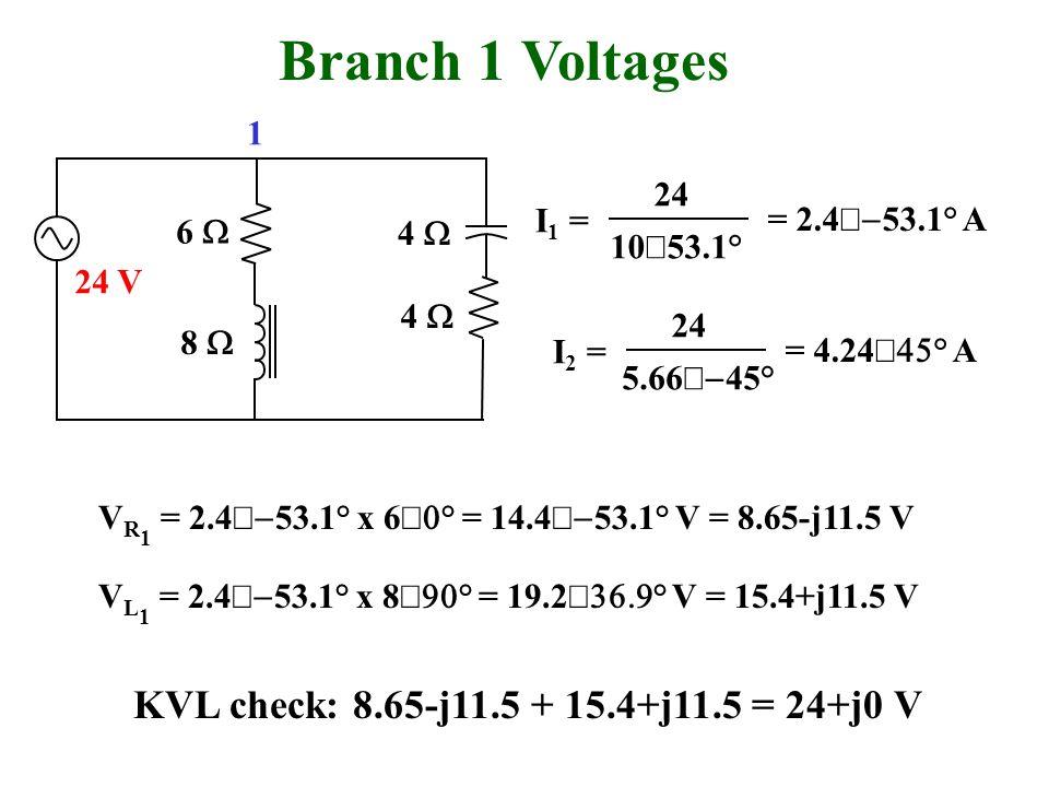 Branch 1 Voltages 6 4 5.66 45° I 2 = 24 = 4.24 ° A 8 4 10 53.1° I 1 = 24 = 2.4 53.1° A 24 V V R 1 = 2.4 53.1° x 6 ° = 14.4 53.1° V = 8.65-j11.5 V V L 1 = 2.4 53.1° x 8 ° = 19.2 ° V = 15.4+j11.5 V KVL check: 8.65-j11.5 + 15.4+j11.5 = 24+j0 V 1