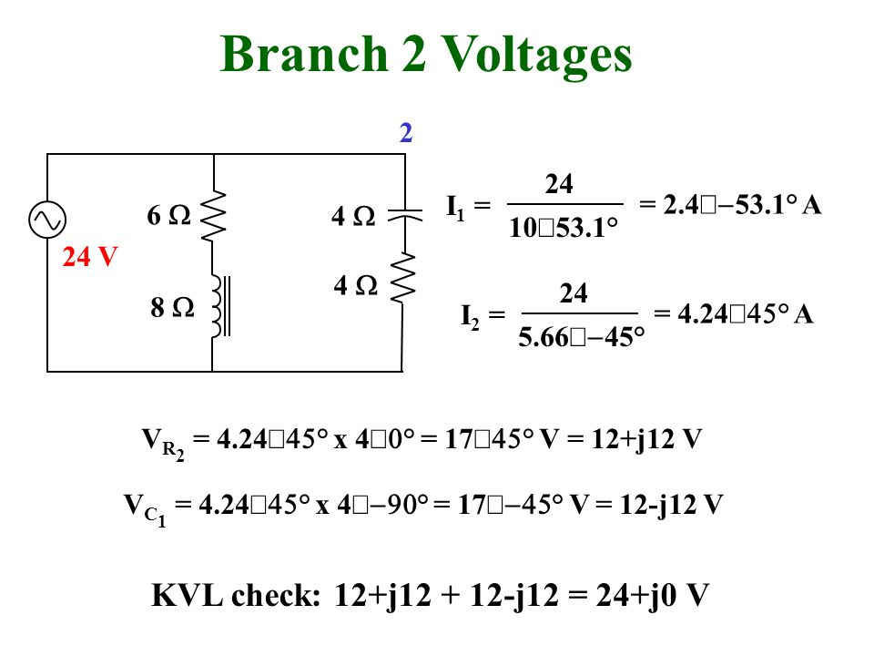 Branch 2 Voltages 10 53.1° I 1 = 24 = 2.4 53.1° A 6 4 5.66 45° I 2 = 24 = 4.24 ° A 8 4 24 V V R 2 = 4.24 ° x 4 ° = 17 ° V = 12+j12 V V C 1 = 4.24 ° x