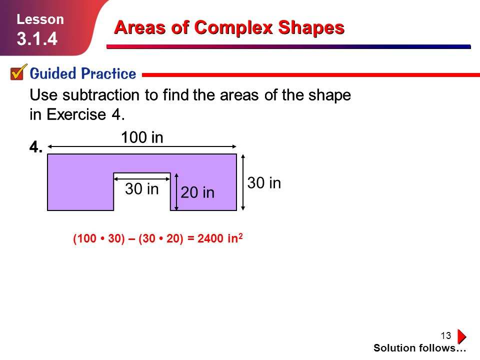 13 Areas of Complex Shapes Guided Practice Solution follows… Lesson 3.1.4 Use subtraction to find the areas of the shape in Exercise 4.