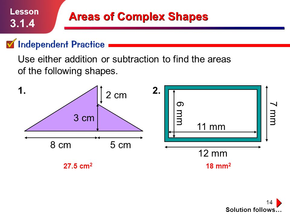 14 Areas of Complex Shapes Independent Practice Solution follows… Lesson 3.1.4 Use either addition or subtraction to find the areas of the following shapes.